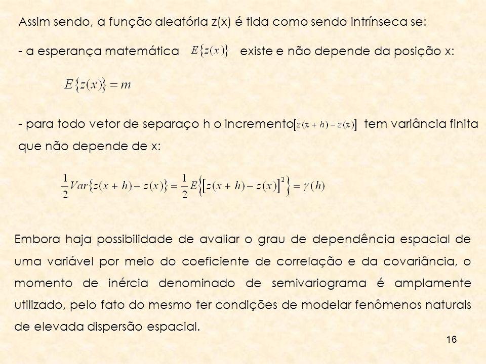 16 Assim sendo, a função aleatória z(x) é tida como sendo intrínseca se: - a esperança matemática existe e não depende da posição x: - para todo vetor