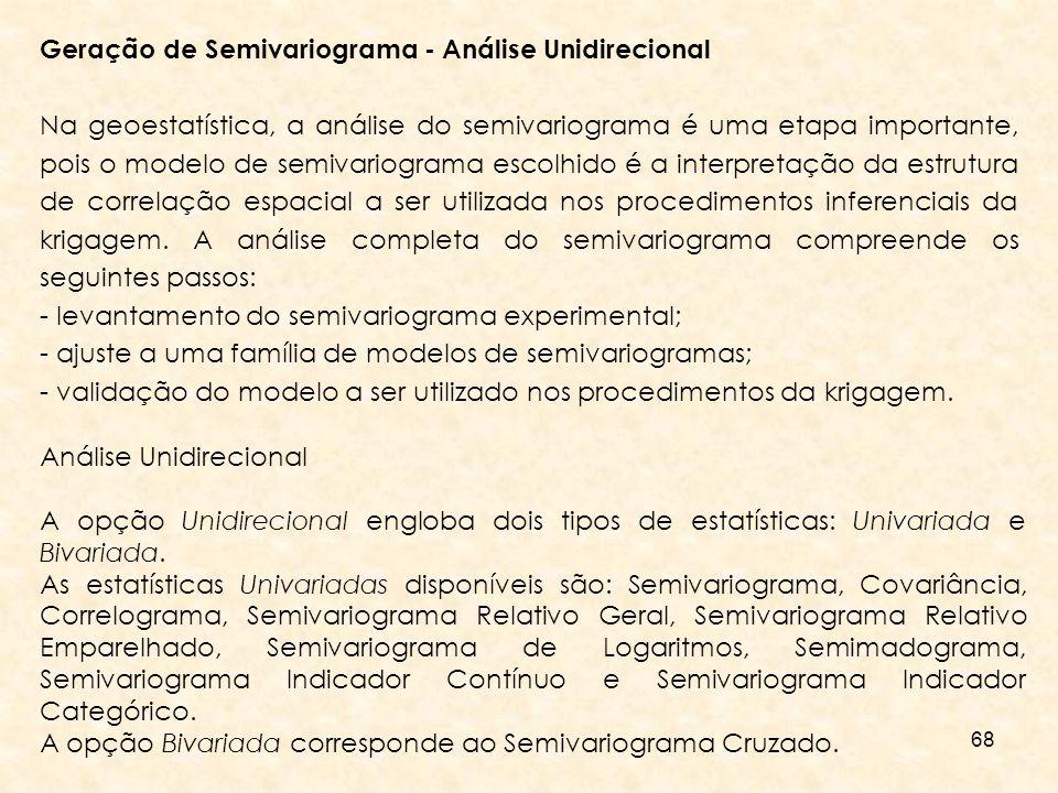68 Geração de Semivariograma - Análise Unidirecional Na geoestatística, a análise do semivariograma é uma etapa importante, pois o modelo de semivario