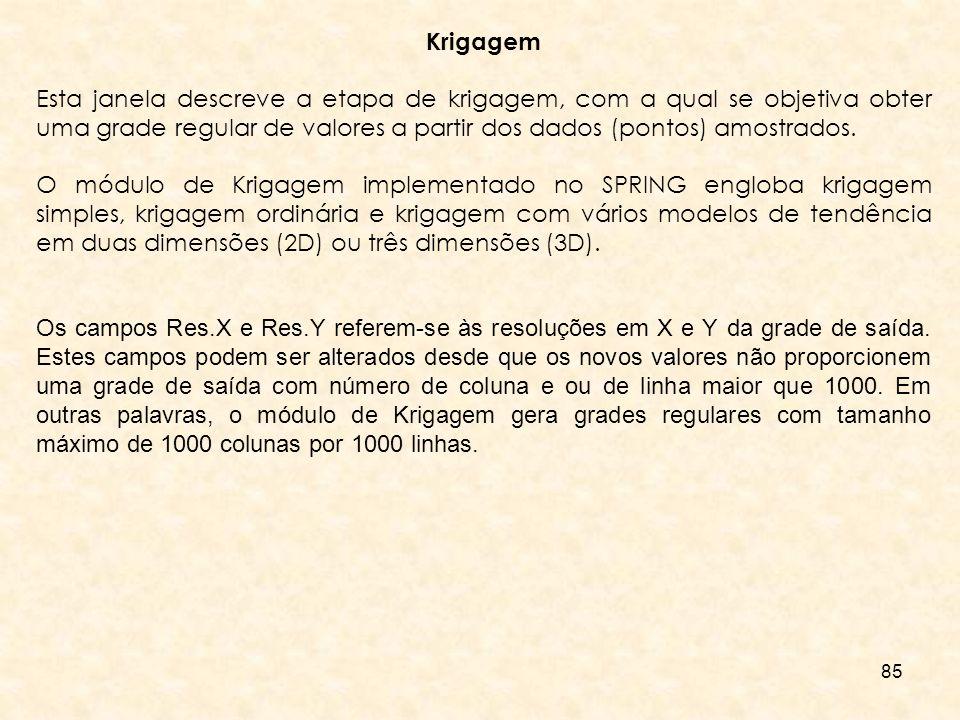 85 Krigagem Esta janela descreve a etapa de krigagem, com a qual se objetiva obter uma grade regular de valores a partir dos dados (pontos) amostrados
