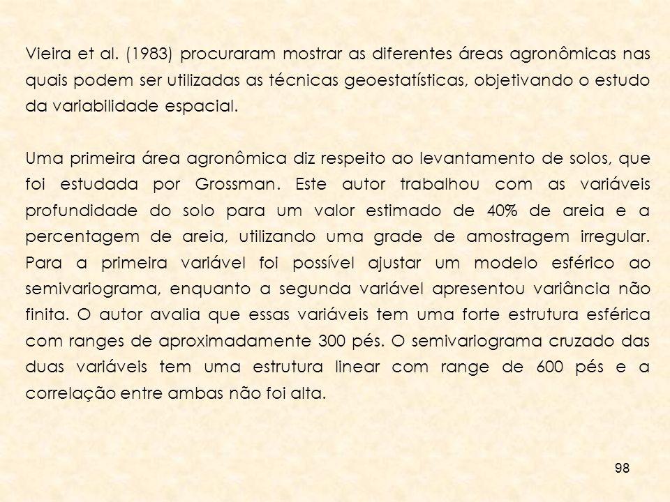 98 Vieira et al. (1983) procuraram mostrar as diferentes áreas agronômicas nas quais podem ser utilizadas as técnicas geoestatísticas, objetivando o e