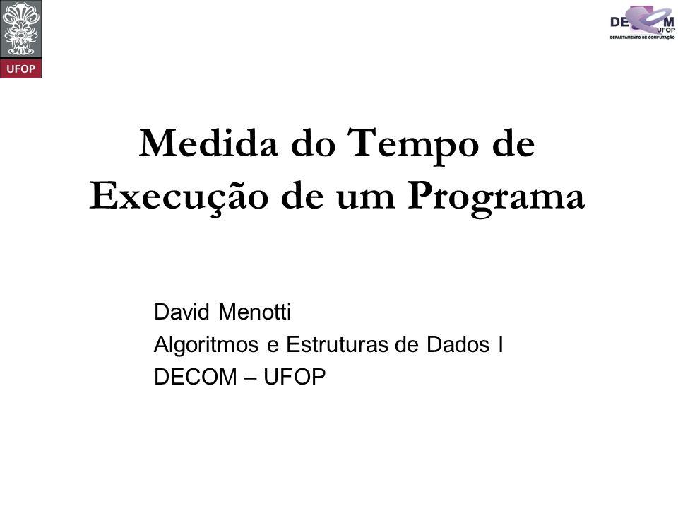 © David Menotti Algoritmos e Estrutura de Dados I Medida do Tempo de Execução de um Programa O projeto de algoritmos é fortemente influenciado pelo estudo de seus comportamentos.