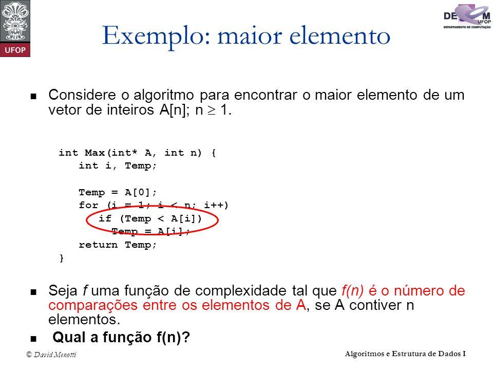 © David Menotti Algoritmos e Estrutura de Dados I Exemplo: maior elemento Considere o algoritmo para encontrar o maior elemento de um vetor de inteiro