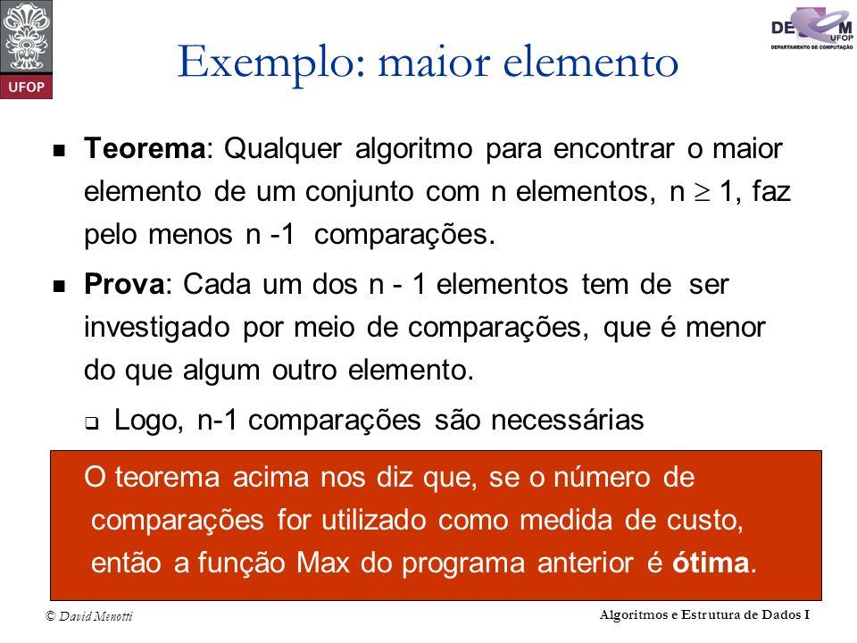 © David Menotti Algoritmos e Estrutura de Dados I Exemplo: maior elemento Teorema: Qualquer algoritmo para encontrar o maior elemento de um conjunto c