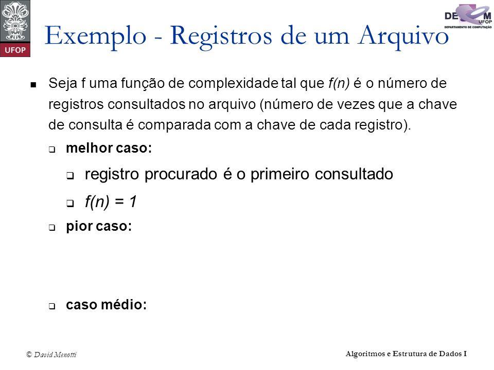 © David Menotti Algoritmos e Estrutura de Dados I Exemplo - Registros de um Arquivo Seja f uma função de complexidade tal que f(n) é o número de regis