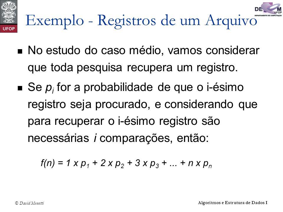 © David Menotti Algoritmos e Estrutura de Dados I Exemplo - Registros de um Arquivo No estudo do caso médio, vamos considerar que toda pesquisa recupe