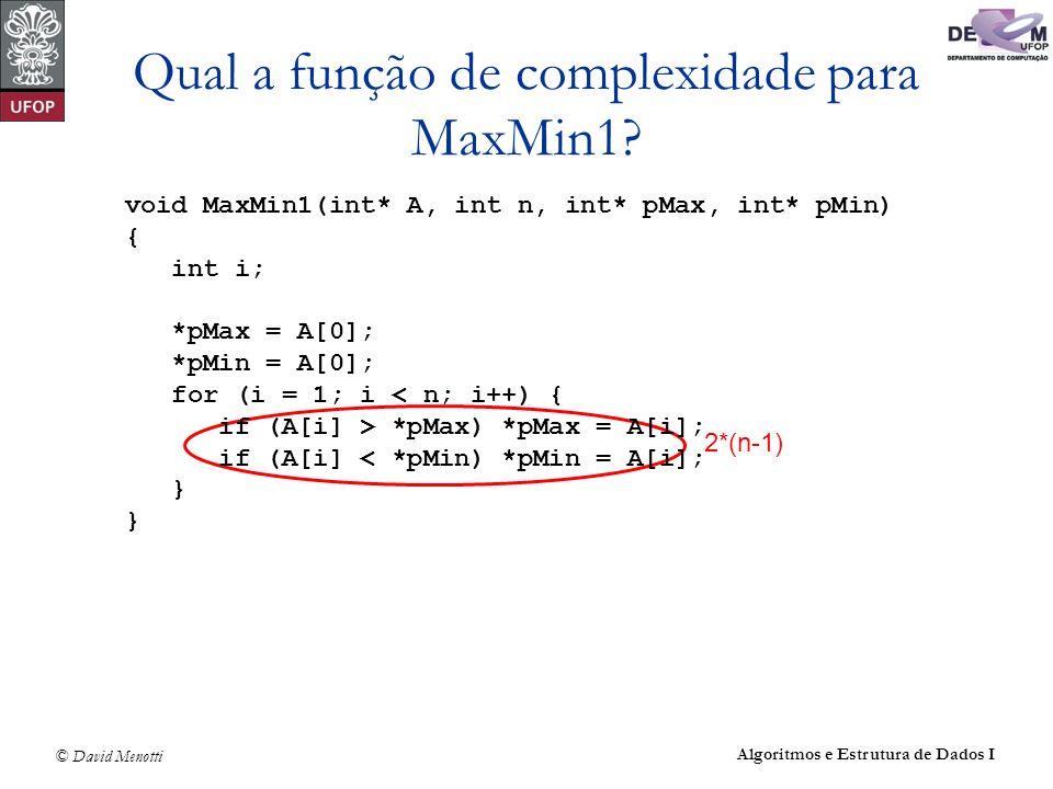 © David Menotti Algoritmos e Estrutura de Dados I Qual a função de complexidade para MaxMin1? 2*(n-1) void MaxMin1(int* A, int n, int* pMax, int* pMin