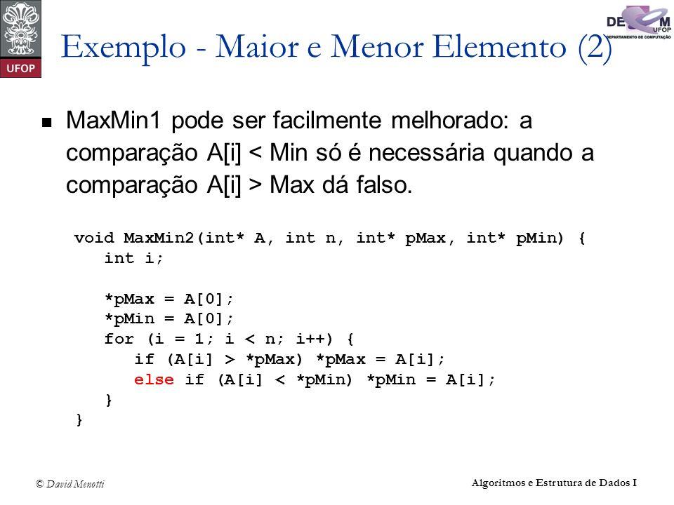 © David Menotti Algoritmos e Estrutura de Dados I Exemplo - Maior e Menor Elemento (2) MaxMin1 pode ser facilmente melhorado: a comparação A[i] Max dá