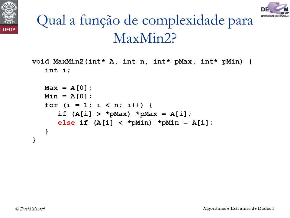© David Menotti Algoritmos e Estrutura de Dados I Qual a função de complexidade para MaxMin2? void MaxMin2(int* A, int n, int* pMax, int* pMin) { int