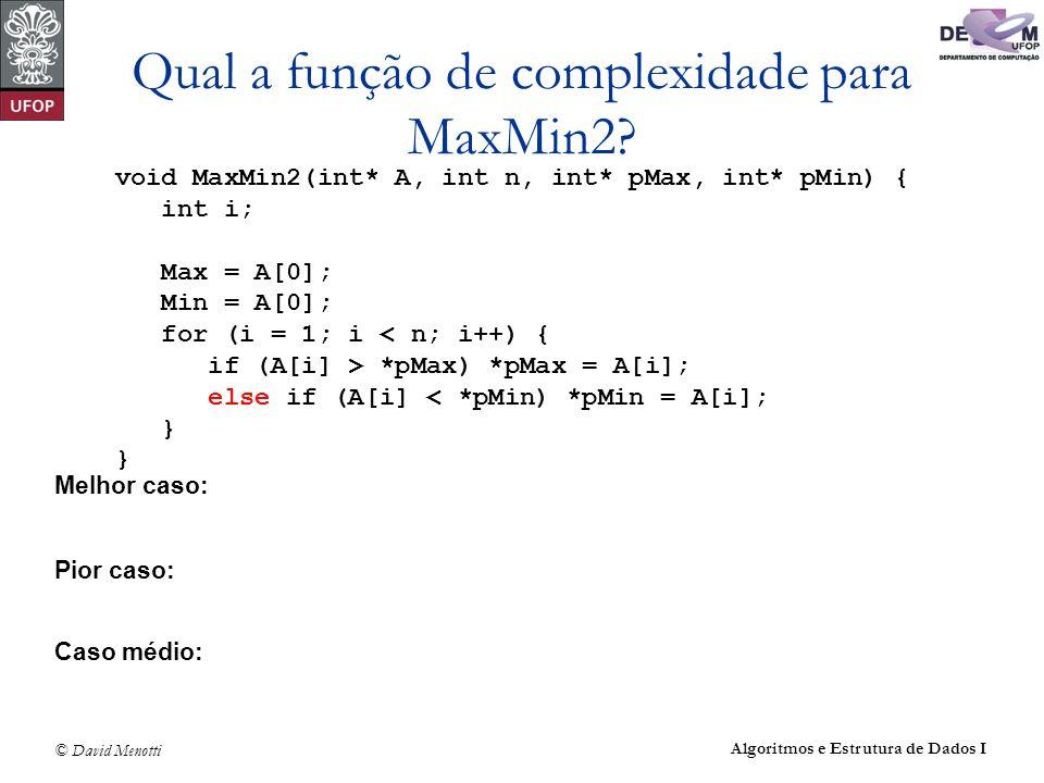 © David Menotti Algoritmos e Estrutura de Dados I Qual a função de complexidade para MaxMin2? Melhor caso: Pior caso: Caso médio: void MaxMin2(int* A,