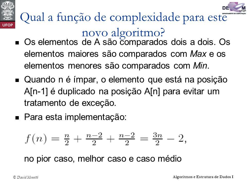 © David Menotti Algoritmos e Estrutura de Dados I Qual a função de complexidade para este novo algoritmo? Os elementos de A são comparados dois a dois