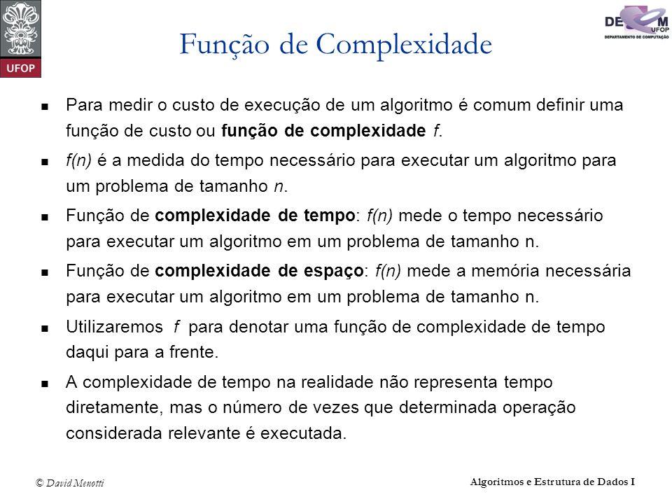 © David Menotti Algoritmos e Estrutura de Dados I Exercício – Função de Complexidade void exercicio1 (int n) { int i, a; a=0;i=0; while (i<n) { a+=i; i+=2; } void exercicio2 (int n) { int i,j,a; a=0; for (i=0; i<n; i++) for (j=0; j<i; j++) a+=i+j; }
