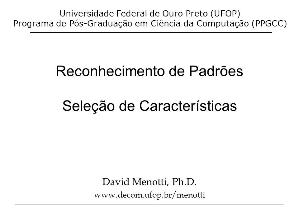 Reconhecimento de Padrões Seleção de Características David Menotti, Ph.D. www.decom.ufop.br/menotti Universidade Federal de Ouro Preto (UFOP) Programa
