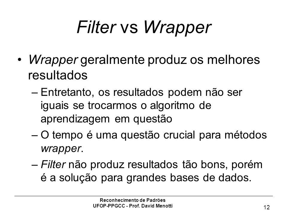 Reconhecimento de Padrões UFOP-PPGCC - Prof. David Menotti 12 Filter vs Wrapper Wrapper geralmente produz os melhores resultados –Entretanto, os resul