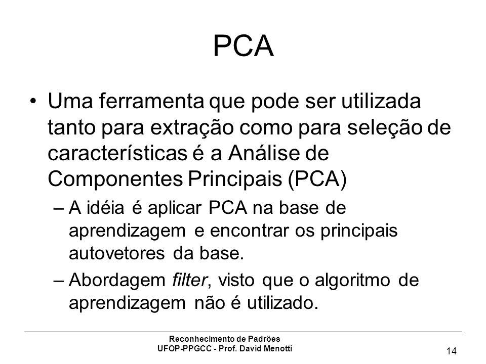 Reconhecimento de Padrões UFOP-PPGCC - Prof. David Menotti 14 PCA Uma ferramenta que pode ser utilizada tanto para extração como para seleção de carac