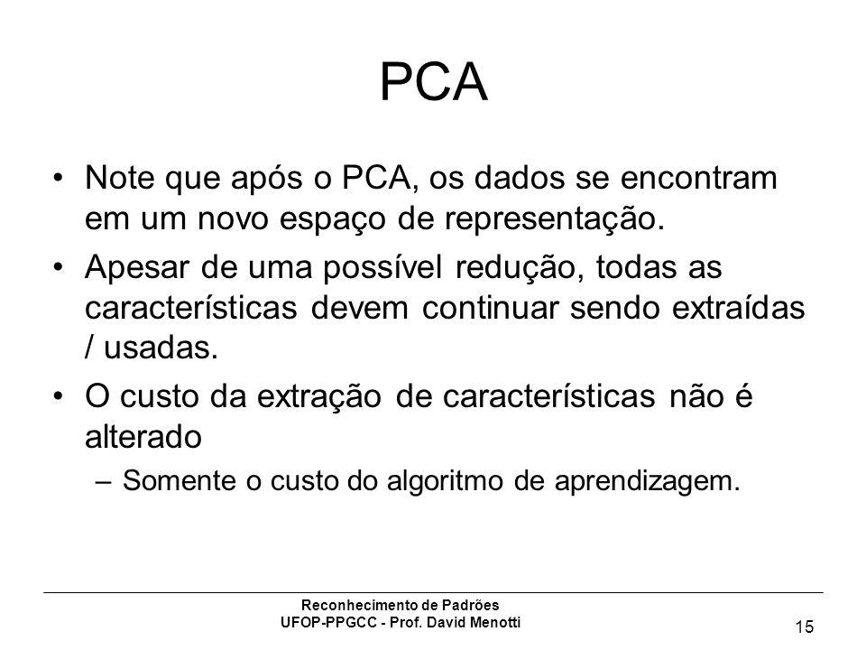 Reconhecimento de Padrões UFOP-PPGCC - Prof. David Menotti 15 PCA Note que após o PCA, os dados se encontram em um novo espaço de representação. Apesa