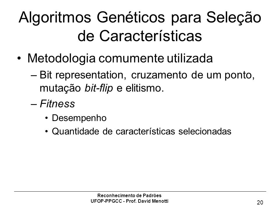Reconhecimento de Padrões UFOP-PPGCC - Prof. David Menotti 20 Algoritmos Genéticos para Seleção de Características Metodologia comumente utilizada –Bi