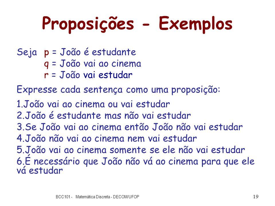 Proposições - Exemplos Seja p = João é estudante q = João vai ao cinema r = João vai estudar Expresse cada sentença como uma proposição: 1.João vai ao