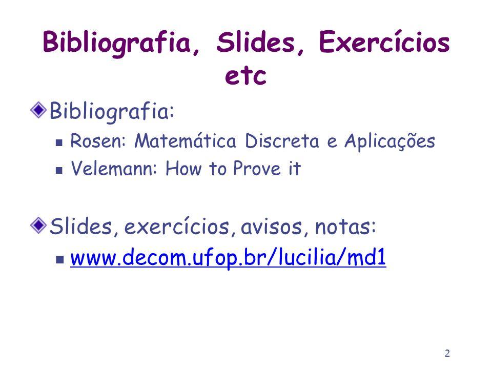 2 Bibliografia, Slides, Exercícios etc Bibliografia: Rosen: Matemática Discreta e Aplicações Velemann: How to Prove it Slides, exercícios, avisos, not