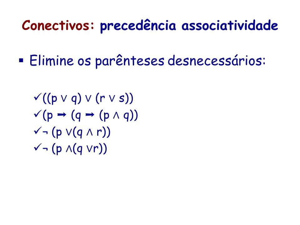 Conectivos: precedência associatividade Elimine os parênteses desnecessários: ((p q) (r s)) (p (q (p q)) ¬ (p (q r))