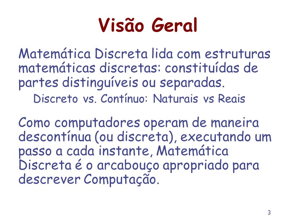 3 Visão Geral Matemática Discreta lida com estruturas matemáticas discretas: constituídas de partes distinguíveis ou separadas. Discreto vs. Contínuo: