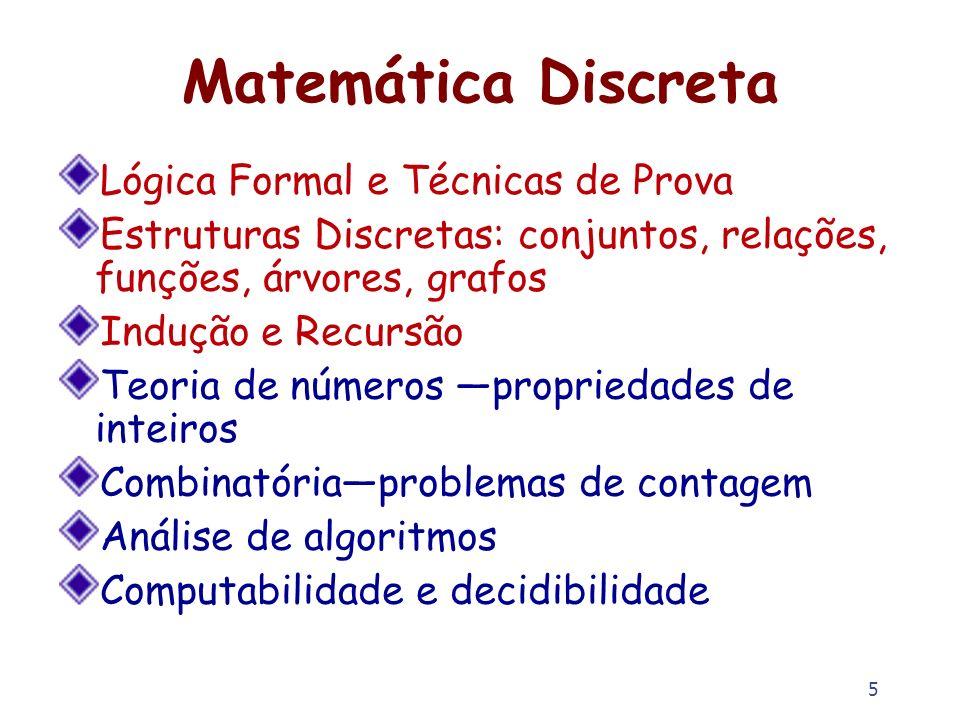 5 Matemática Discreta Lógica Formal e Técnicas de Prova Estruturas Discretas: conjuntos, relações, funções, árvores, grafos Indução e Recursão Teoria