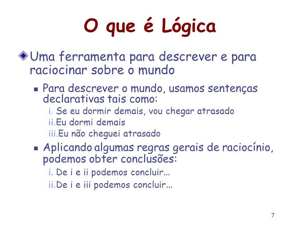 7 O que é Lógica Uma ferramenta para descrever e para raciocinar sobre o mundo Para descrever o mundo, usamos sentenças declarativas tais como: i. Se