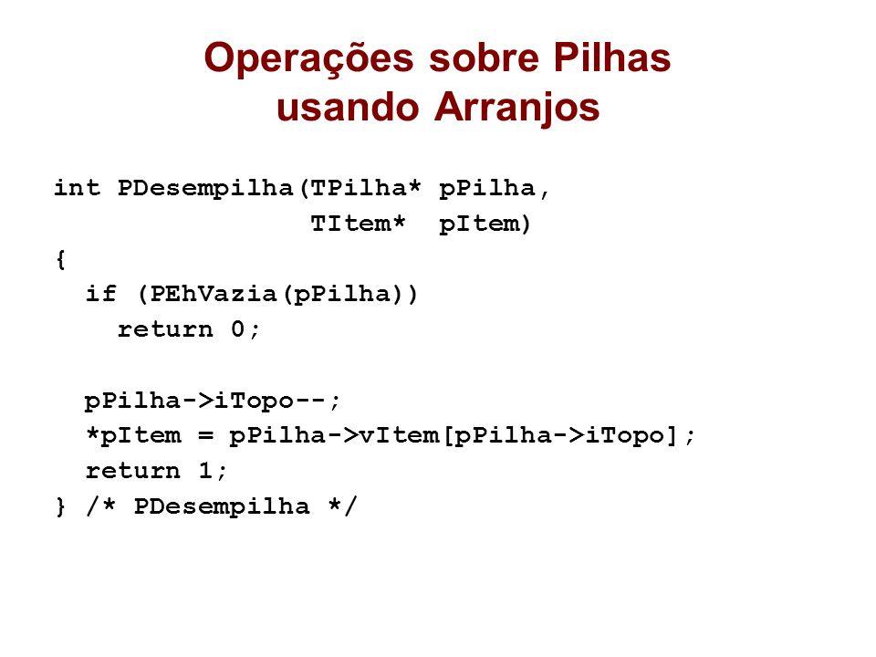 Operações sobre Pilhas usando Arranjos int PDesempilha(TPilha* pPilha, TItem* pItem) { if (PEhVazia(pPilha)) return 0; pPilha->iTopo--; *pItem = pPilh