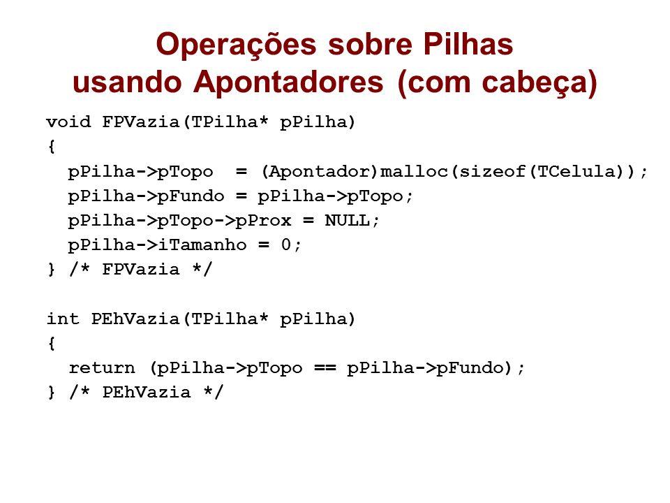 Operações sobre Pilhas usando Apontadores (com cabeça) void FPVazia(TPilha* pPilha) { pPilha->pTopo = (Apontador)malloc(sizeof(TCelula)); pPilha->pFun