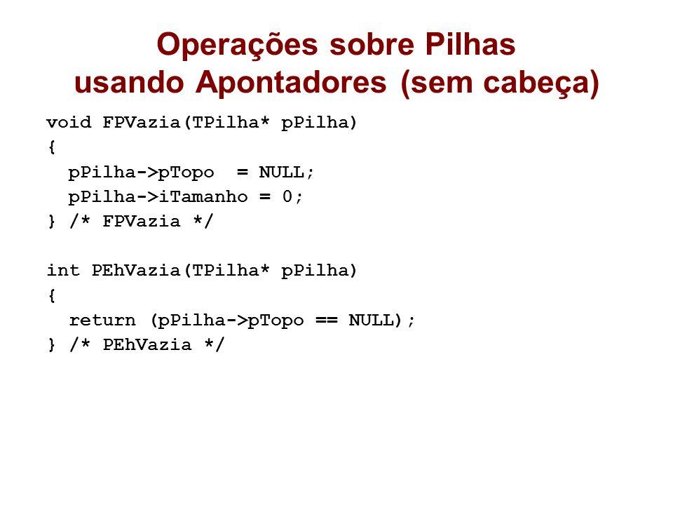 Operações sobre Pilhas usando Apontadores (sem cabeça) void FPVazia(TPilha* pPilha) { pPilha->pTopo = NULL; pPilha->iTamanho = 0; } /* FPVazia */ int