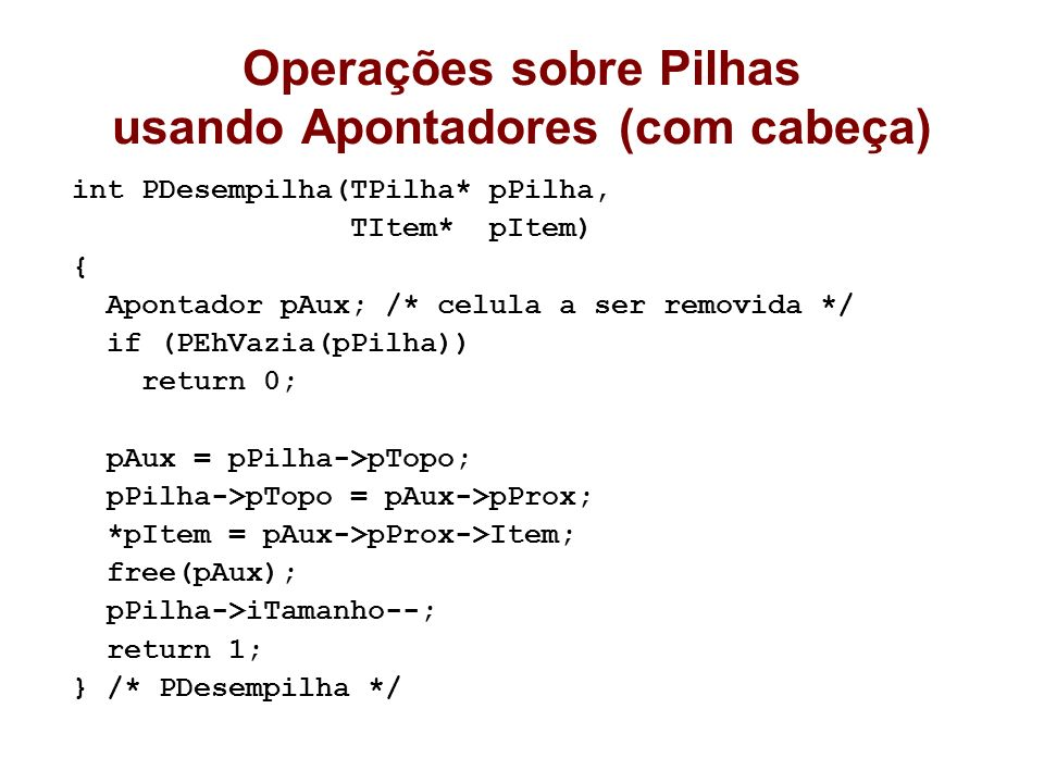 Operações sobre Pilhas usando Apontadores (com cabeça) int PDesempilha(TPilha* pPilha, TItem* pItem) { Apontador pAux; /* celula a ser removida */ if