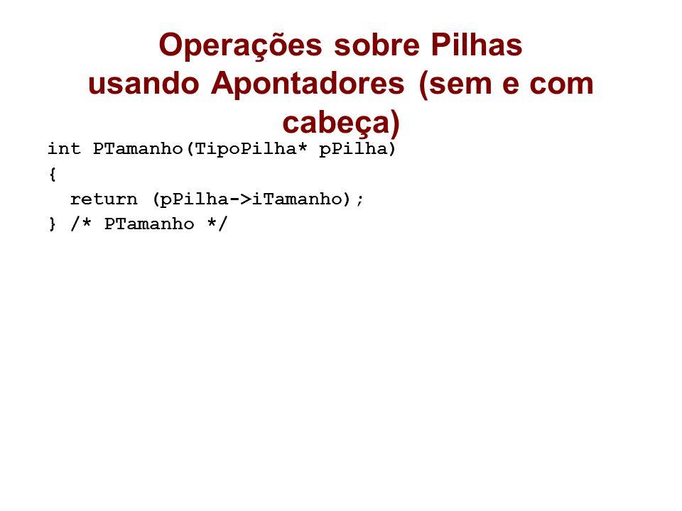 Operações sobre Pilhas usando Apontadores (sem e com cabeça) int PTamanho(TipoPilha* pPilha) { return (pPilha->iTamanho); } /* PTamanho */