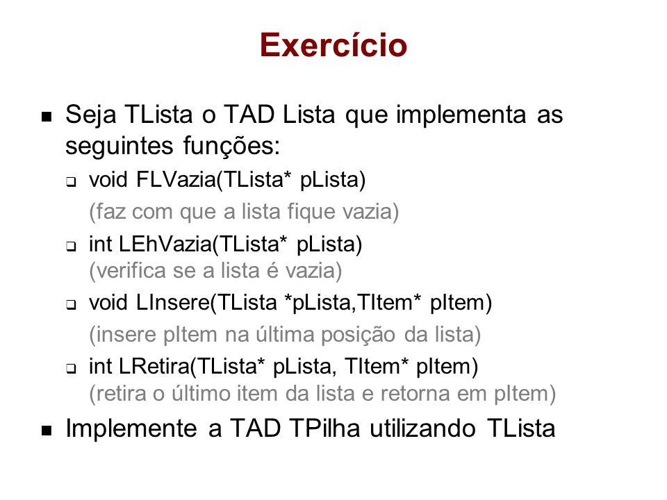 Exercício Seja TLista o TAD Lista que implementa as seguintes funções: void FLVazia(TLista* pLista) (faz com que a lista fique vazia) int LEhVazia(TLi