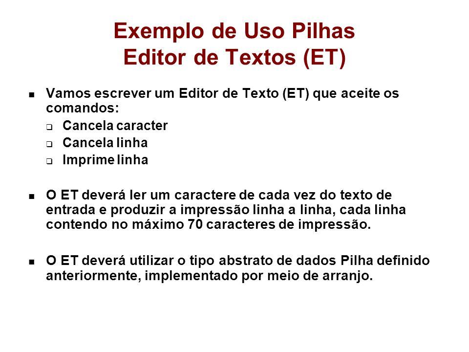 Exemplo de Uso Pilhas Editor de Textos (ET) Vamos escrever um Editor de Texto (ET) que aceite os comandos: Cancela caracter Cancela linha Imprime linh