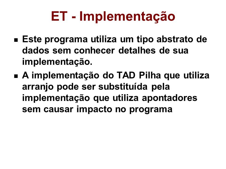 ET - Implementação Este programa utiliza um tipo abstrato de dados sem conhecer detalhes de sua implementação. A implementação do TAD Pilha que utiliz