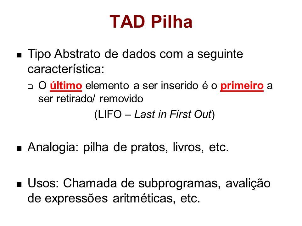 TAD Pilha Tipo Abstrato de dados com a seguinte característica: O último elemento a ser inserido é o primeiro a ser retirado/ removido (LIFO – Last in