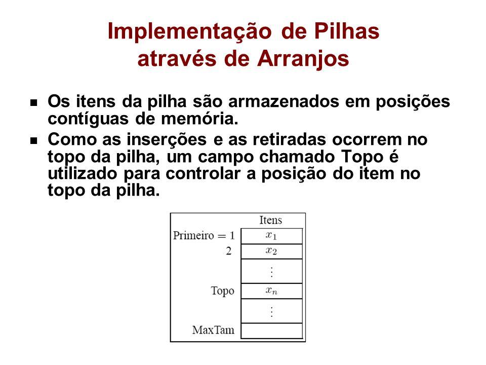 Implementação de Pilhas através de Arranjos Os itens da pilha são armazenados em posições contíguas de memória. Como as inserções e as retiradas ocorr