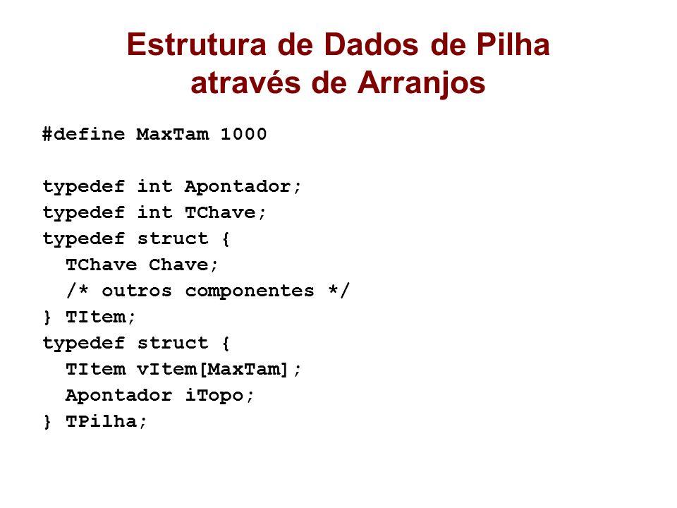 Estrutura de Dados de Pilha através de Arranjos #define MaxTam 1000 typedef int Apontador; typedef int TChave; typedef struct { TChave Chave; /* outro