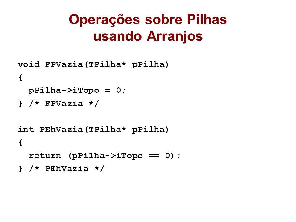 Operações sobre Pilhas usando Arranjos void FPVazia(TPilha* pPilha) { pPilha->iTopo = 0; } /* FPVazia */ int PEhVazia(TPilha* pPilha) { return (pPilha