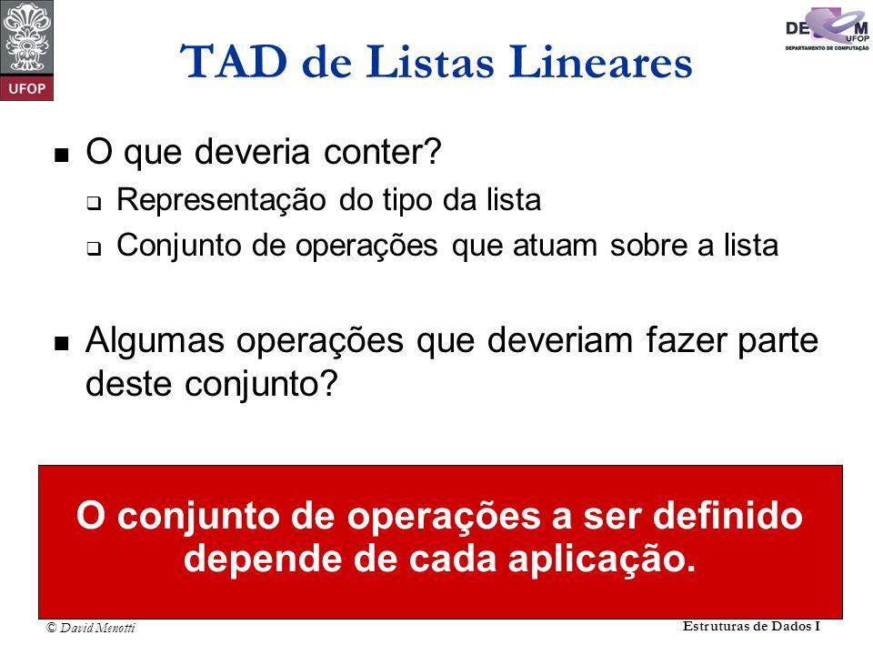 © David Menotti Estruturas de Dados I TAD de Listas Lineares O que deveria conter? Representação do tipo da lista Conjunto de operações que atuam sobr