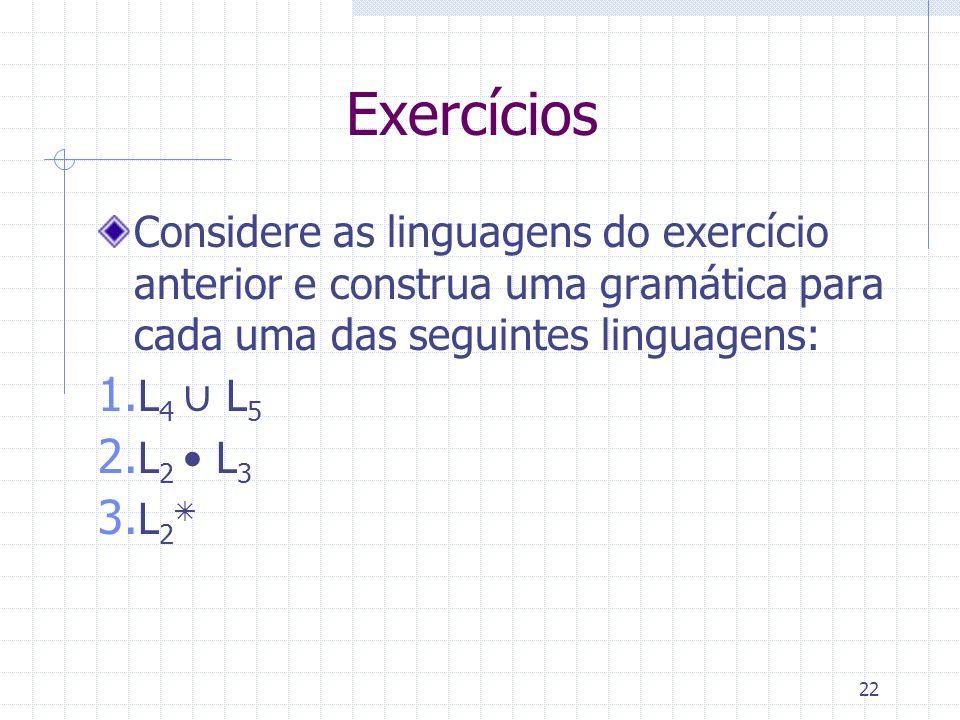 Exercícios Considere as linguagens do exercício anterior e construa uma gramática para cada uma das seguintes linguagens: 1. L 4 L 5 2. L 2 L 3 3. L 2