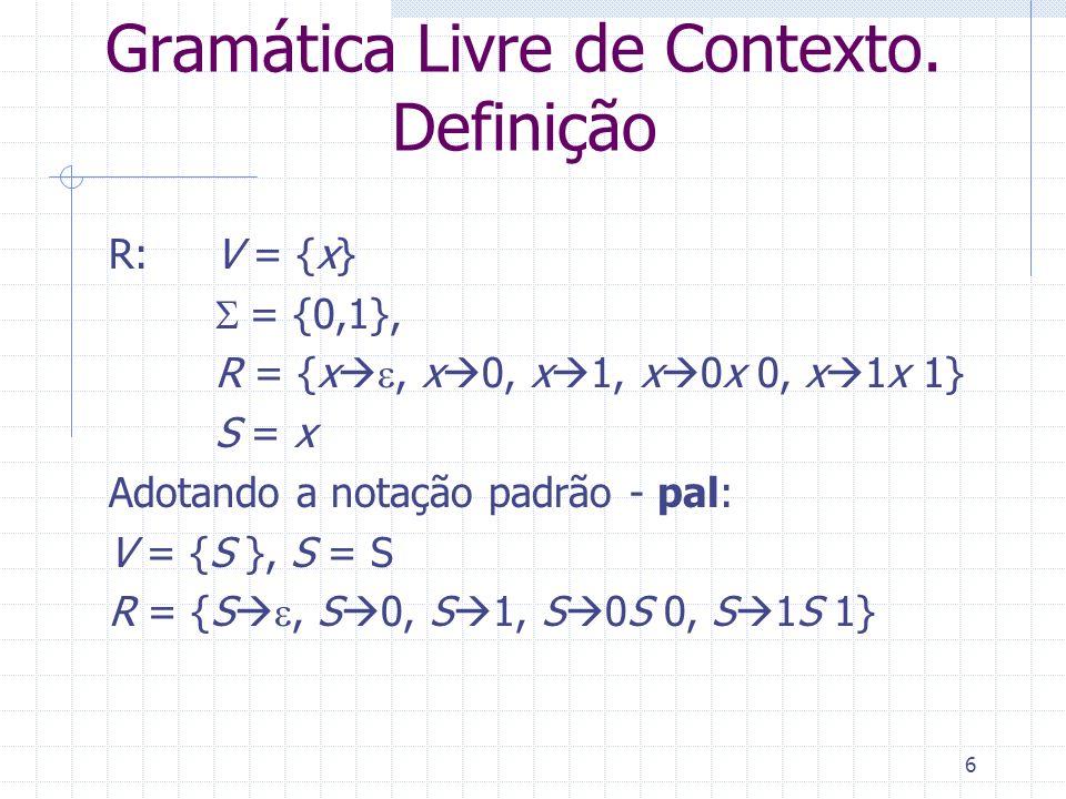 6 Gramática Livre de Contexto. Definição R: V = {x} = {0,1}, R = {x, x 0, x 1, x 0x 0, x 1x 1} S = x Adotando a notação padrão - pal: V = {S }, S = S