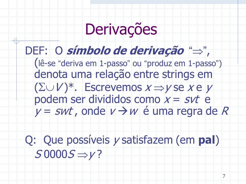 7 Derivações DEF: O símbolo de derivação, ( lê-se deriva em 1-passo ou produz em 1-passo) denota uma relação entre strings em ( V )*. Escrevemos x y s