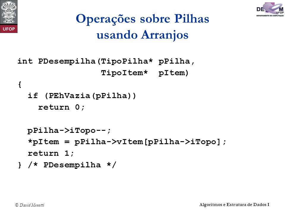 © David Menotti Algoritmos e Estrutura de Dados I Operações sobre Pilhas usando Arranjos int PDesempilha(TipoPilha* pPilha, TipoItem* pItem) { if (PEhVazia(pPilha)) return 0; pPilha->iTopo--; *pItem = pPilha->vItem[pPilha->iTopo]; return 1; } /* PDesempilha */