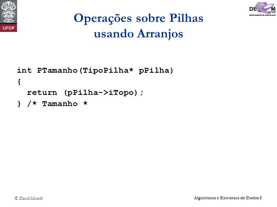 © David Menotti Algoritmos e Estrutura de Dados I Operações sobre Pilhas usando Arranjos int PTamanho(TipoPilha* pPilha) { return (pPilha->iTopo); } /* Tamanho *