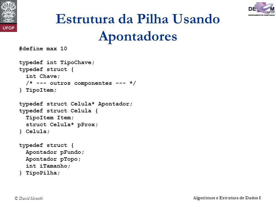 © David Menotti Algoritmos e Estrutura de Dados I Estrutura da Pilha Usando Apontadores #define max 10 typedef int TipoChave; typedef struct { int Chave; /* --- outros componentes --- */ } TipoItem; typedef struct Celula* Apontador; typedef struct Celula { TipoItem Item; struct Celula* pProx; } Celula; typedef struct { Apontador pFundo; Apontador pTopo; int iTamanho; } TipoPilha;