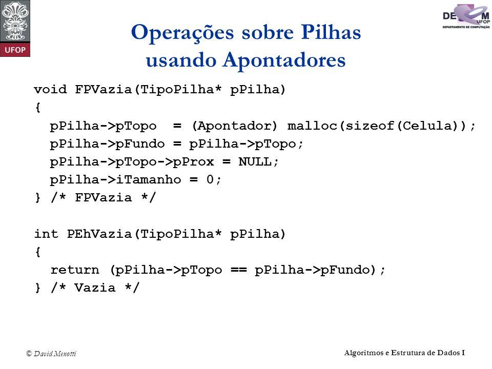 © David Menotti Algoritmos e Estrutura de Dados I Operações sobre Pilhas usando Apontadores void FPVazia(TipoPilha* pPilha) { pPilha->pTopo = (Apontador) malloc(sizeof(Celula)); pPilha->pFundo = pPilha->pTopo; pPilha->pTopo->pProx = NULL; pPilha->iTamanho = 0; } /* FPVazia */ int PEhVazia(TipoPilha* pPilha) { return (pPilha->pTopo == pPilha->pFundo); } /* Vazia */