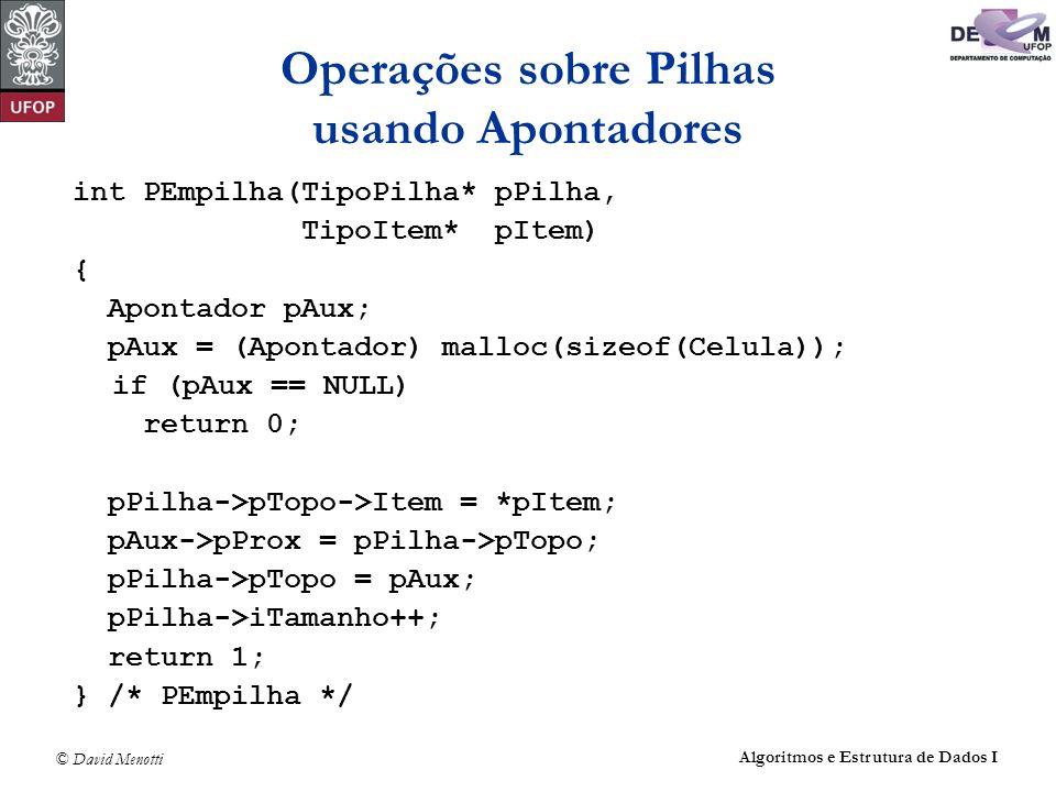 © David Menotti Algoritmos e Estrutura de Dados I Operações sobre Pilhas usando Apontadores int PEmpilha(TipoPilha* pPilha, TipoItem* pItem) { Apontador pAux; pAux = (Apontador) malloc(sizeof(Celula)); if (pAux == NULL) return 0; pPilha->pTopo->Item = *pItem; pAux->pProx = pPilha->pTopo; pPilha->pTopo = pAux; pPilha->iTamanho++; return 1; } /* PEmpilha */