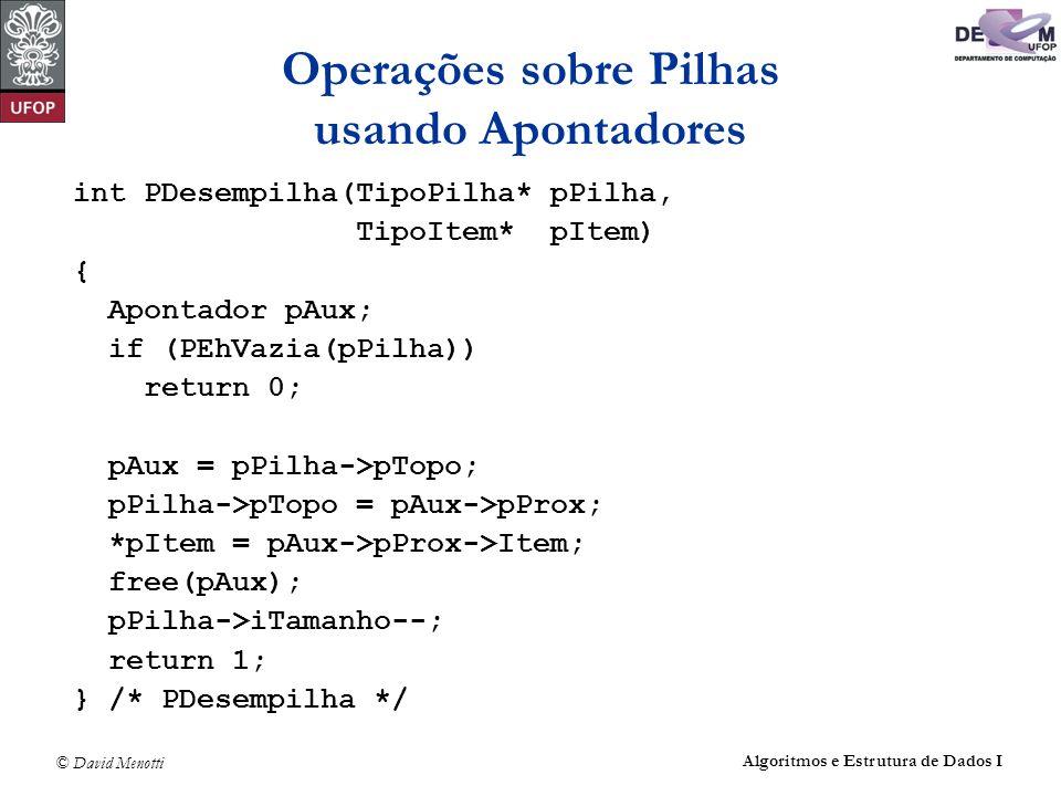 © David Menotti Algoritmos e Estrutura de Dados I Operações sobre Pilhas usando Apontadores int PDesempilha(TipoPilha* pPilha, TipoItem* pItem) { Apontador pAux; if (PEhVazia(pPilha)) return 0; pAux = pPilha->pTopo; pPilha->pTopo = pAux->pProx; *pItem = pAux->pProx->Item; free(pAux); pPilha->iTamanho--; return 1; } /* PDesempilha */