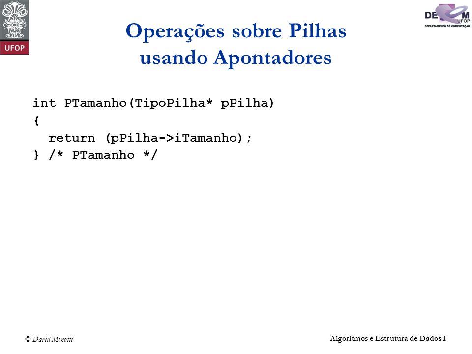 © David Menotti Algoritmos e Estrutura de Dados I Operações sobre Pilhas usando Apontadores int PTamanho(TipoPilha* pPilha) { return (pPilha->iTamanho); } /* PTamanho */