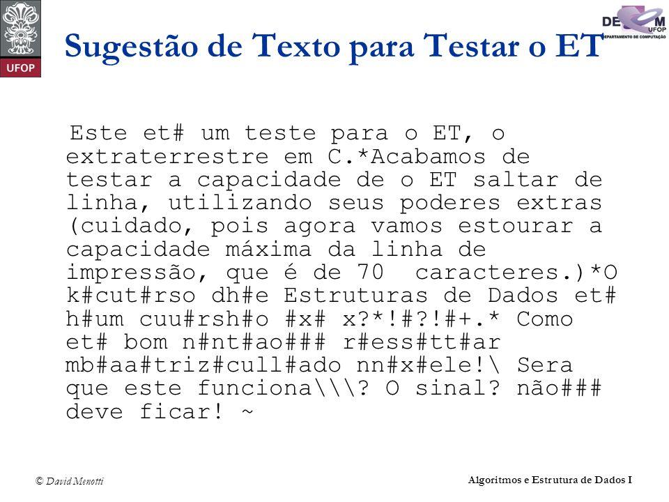 © David Menotti Algoritmos e Estrutura de Dados I Sugestão de Texto para Testar o ET Este et# um teste para o ET, o extraterrestre em C.*Acabamos de testar a capacidade de o ET saltar de linha, utilizando seus poderes extras (cuidado, pois agora vamos estourar a capacidade máxima da linha de impressão, que é de 70 caracteres.)*O k#cut#rso dh#e Estruturas de Dados et# h#um cuu#rsh#o #x# x *!# !#+.* Como et# bom n#nt#ao### r#ess#tt#ar mb#aa#triz#cull#ado nn#x#ele!\ Sera que este funciona\\\.